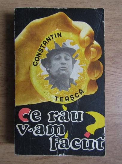 Anticariat: Constantin Teasca - Ce rau v-am facut?