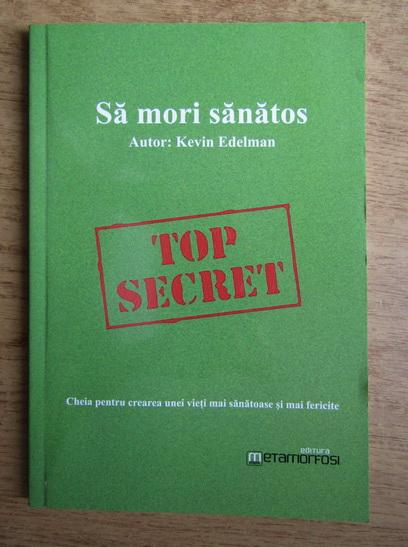 Anticariat: Kevin Edelman - Sa mori sanatos. Cheia pentru crearea unei vieti mai sanatoase si mai fericite
