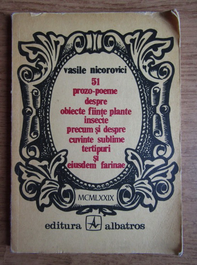 Anticariat: Vasile Nicorovici - 51 prozo-poeme despre obiecte, fiinte, plante, insecte, precum si despre cuvinte sublime, tertipuri si eiusdem farinae