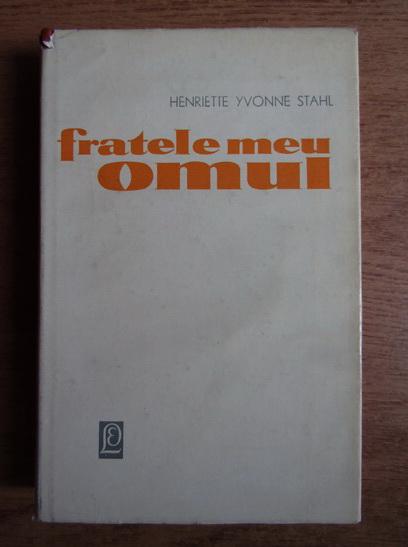 Anticariat: Henriette Yvonne Stahl - Fratele meu omul
