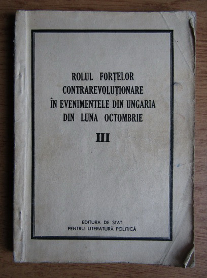 Anticariat: Rolul fortelor contrarevolutionare in evenimentele din Ungaria (volumul 3)