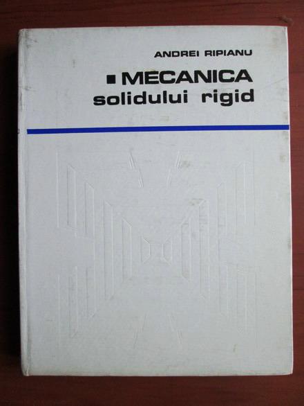 Anticariat: Andrei Ripianu - Mecanica solidului rigid