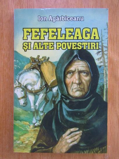 Anticariat: Ion Agarbiceanu - Fefeleaga si alte povestiri
