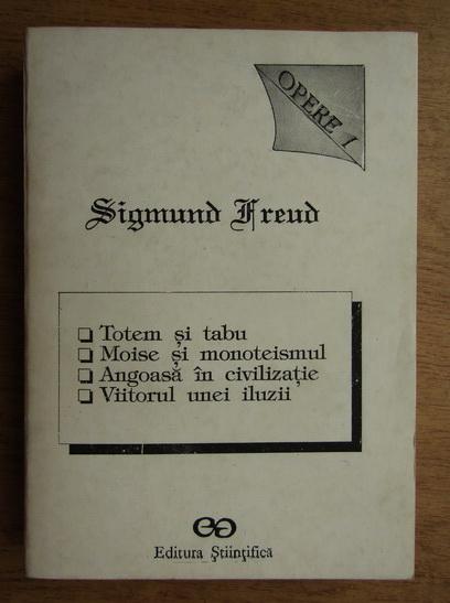 Anticariat: Sigmund Freud - Opere I. Totem si tabu. Moise si monoteismul. Angoasa in civilizatie. Viitorul unei iluzii