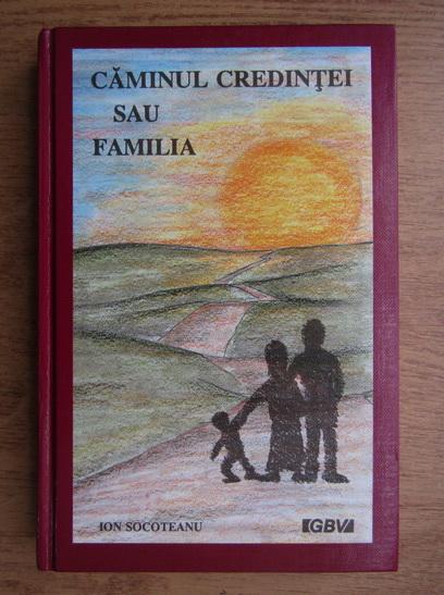 Anticariat: Ion Socoteanu - Caminul credintei sau familia