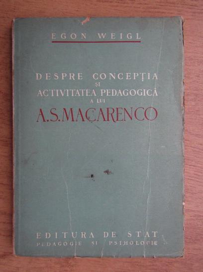Anticariat: Egon Weigl - Despre conceptia si activitatea pedagogica a lui A. S. Macarenco
