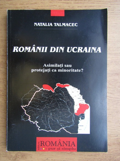 Anticariat: Natalia Talmacec - Romanii din Ucraina. Asimilati sau protejati ca minoritate?