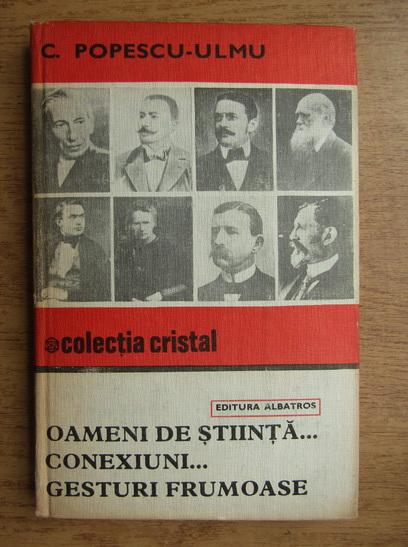 Anticariat: C. Popescu Ulmu - Oameni de stiinta...conexiuni...gesturi frumoase