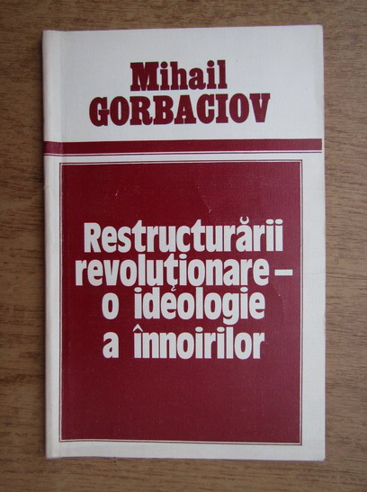 Anticariat: Mihail Gorbaciov - Restructurari revolutionare-o ideologie a innoirilor