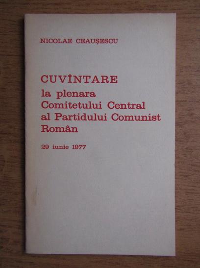 Anticariat: Nicolae Ceausescu - Cuvantare la plenara Comitetului Central al Partidului Comunist Roman 29 iunie 1977