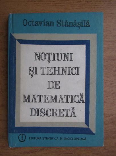 Anticariat: Octavian Stanasila - Notiuni si tehnici de matematica discreta