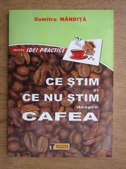 Anticariat: Dumitru Mandita - Ce stim si ce nu stim despre cafea
