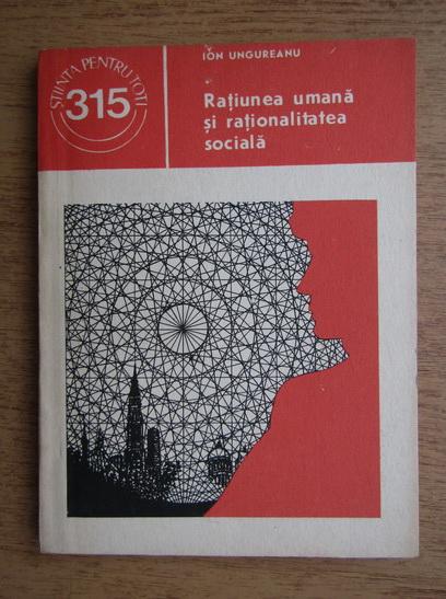 Anticariat: Ionel Ungureanu - Ratiunea umana si rationalitatea sociala