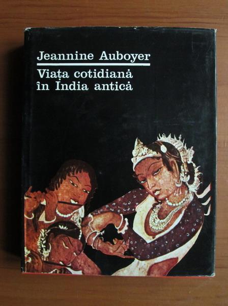 Anticariat: Jeannine Auboyer - Viata cotidiana in India antica