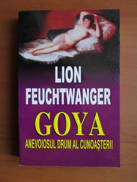Anticariat: Lion Feuchtwanger - Goya anevoiosul drum al cunoasterii