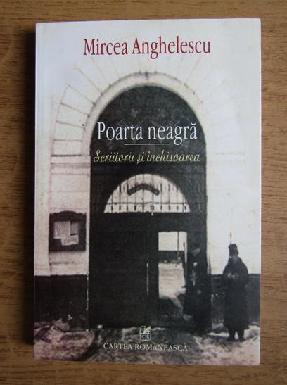 Anticariat: Mircea Anghelescu - Poarta neagra. Scriitorii si inchisoarea