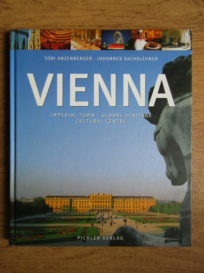 Anticariat: Toni Anzenberger - Vienna. Imperial town. Global heritage. Cultural centre