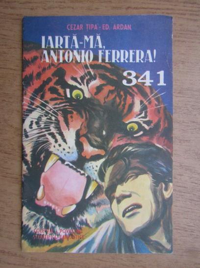 Anticariat: Cezar Tipa, Ed. Ardan, Alexandru Forje - Iarta-ma, Antonio Ferrera 341