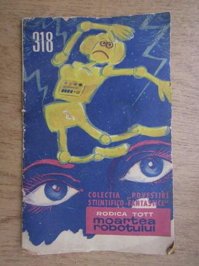Anticariat: Rodica Tott - Moartea robotului, 15 februarie 1968, nr. 318