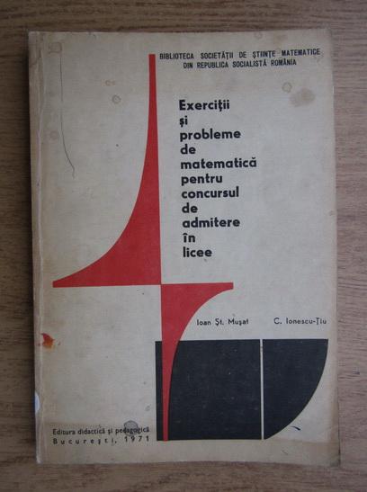 Anticariat: Ioan St. Musat - Exercitii si probleme de matematica pentru concursul de admitere in licee