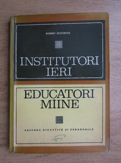 Anticariat: Robert Dottrens - Institutori ieri, educatori maine