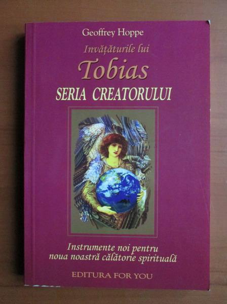 Anticariat: Geoffrey Hoppe - Invataturile lui Tobias. Seria Creatorului. Instrumente noi pentru noua noastra calatorie spirituala