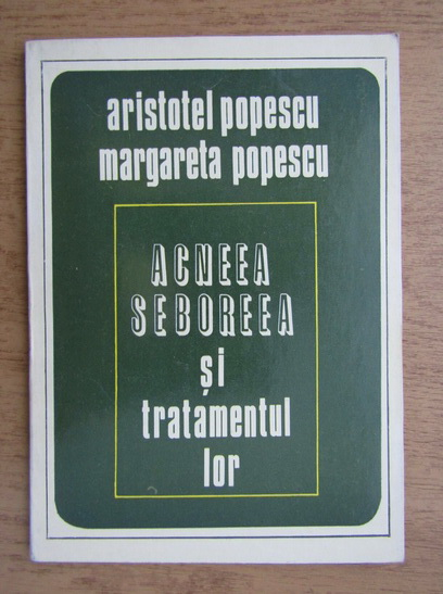 Anticariat: Aristotel Popescu - Acneea, seboreea si tratamentul lor