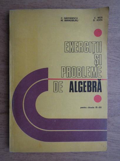 Anticariat: C. Nastasescu, C. Nita - Exercitii si probleme de algebra pentru clasele IX-XII (1981)