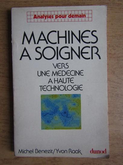 Anticariat: Michel Benezit - Machines a soigner. Verb une medecine a haute technologie