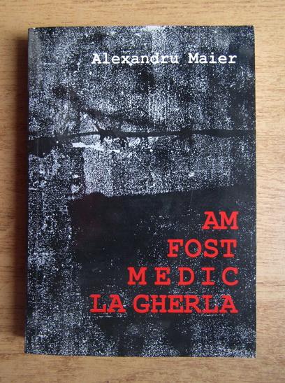 Anticariat: Alexandru Maier - Am fost medic la Gherla