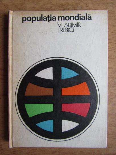 Anticariat: Vladimir Trebici - Populatia mondiala