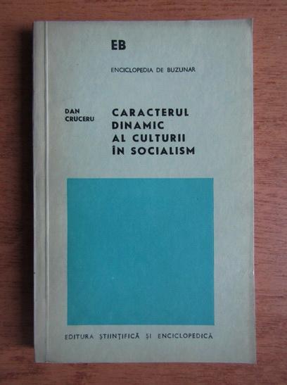 Anticariat: Dan Cruceru - Caracterul dinamic al culturii in socialism