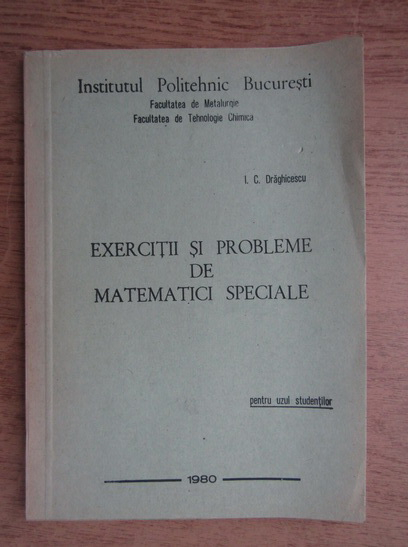 Anticariat: I. C. Draghicescu - Exercitii si probleme de matematica speciale