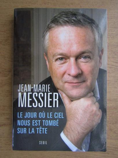 Anticariat: Jean-Marie Messier - Le jour ou le ciel nous est tombe sur la tete