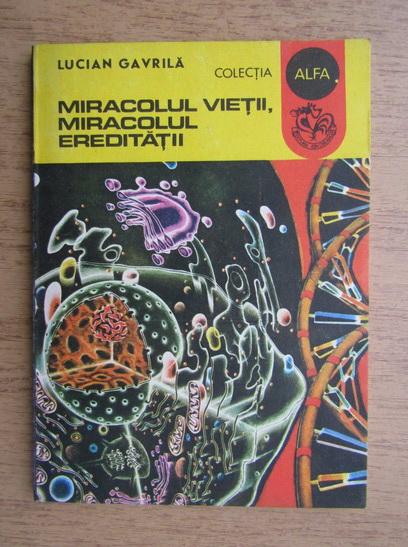 Anticariat: Lucian Gavrila - Miracolul vietii, miracolul ereditatii