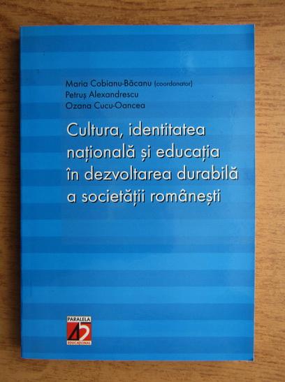Anticariat: Maria Cobianu Bacanu, Petrus Alexandrescu, Ozana Cucu Oancea - Cultura, identitatea nationala si educatia in dezvoltarea durabila a societatii romanesti