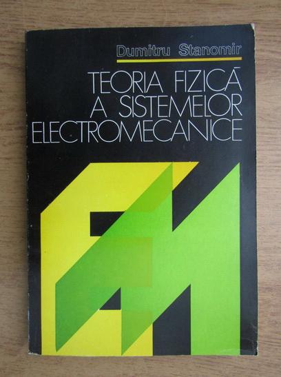 Anticariat: Dumitru Stanomir - Teoria fizica a sistemelor electromecanice