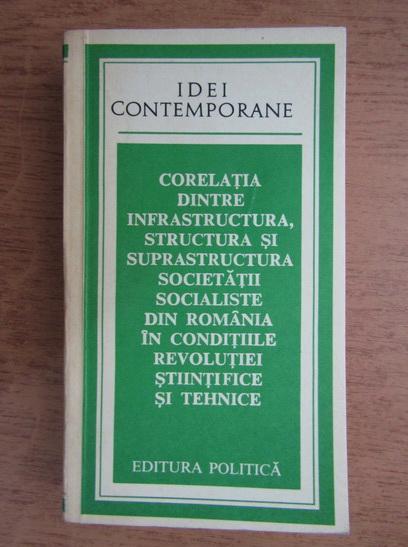 Anticariat: Stefan D. Gheorghiu - Corelatia dintre infrastructura, structura si suprastructura societatii socialiste din Romania in conditiile revolutiei stiintifice si tehnice