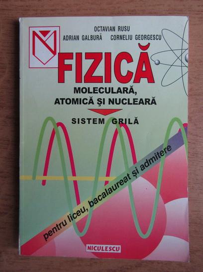 Anticariat: Octavian Rusu, Adrian Galbura, Corneliu Georgescu - Fizica moleculara, atomica si nucleara. Sistem grila. Pentru liceu, bacalaureat si admitere (1998)
