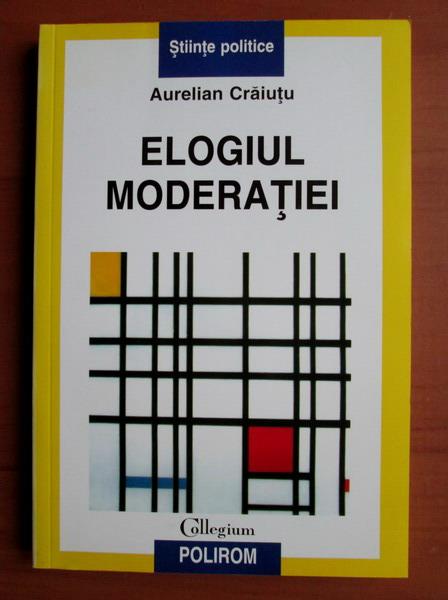 Anticariat: Aurelian Craiutu - Elogiul moderatiei