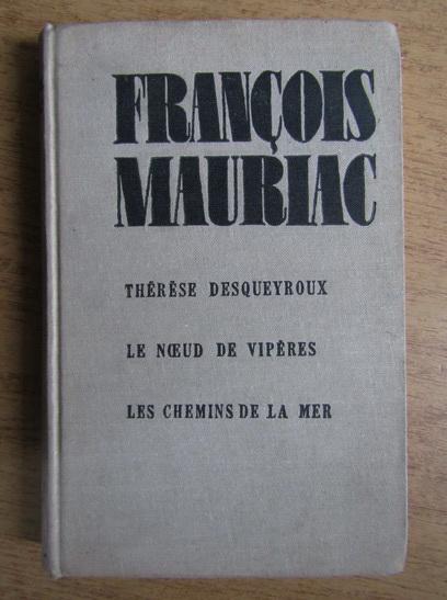 Anticariat: Francois Mauriac - Therese Desqueyroux. Le Noeud de viperes. Les chemins de la mer