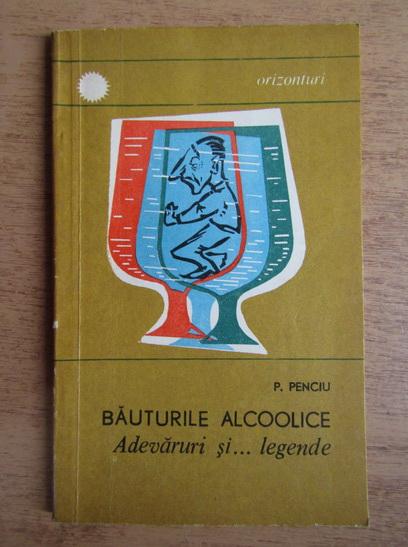 Anticariat: P. Penciu - Bauturi alcoolice. Adevaruri si... legende