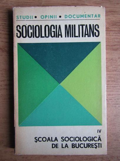 Anticariat: Sociologia Militans. Scoala sociologica din Bucuresti (volumul 4)