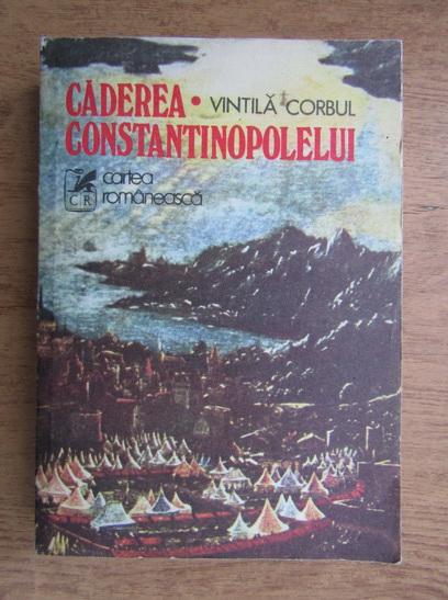 Anticariat: Vintila Corbul - Caderea Constantinopolelui (volumul I)
