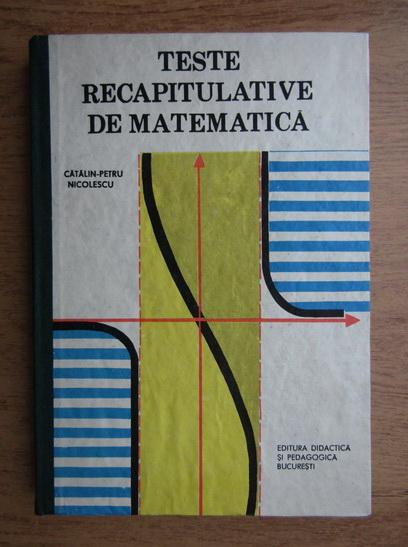 Anticariat: Catalin Petru Nicolescu - Teste recapitulative de matematica