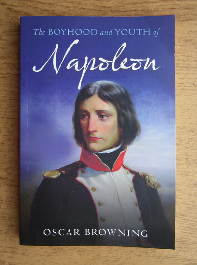 Anticariat: Oscar Browning - The boyhood and youth of Napoleon