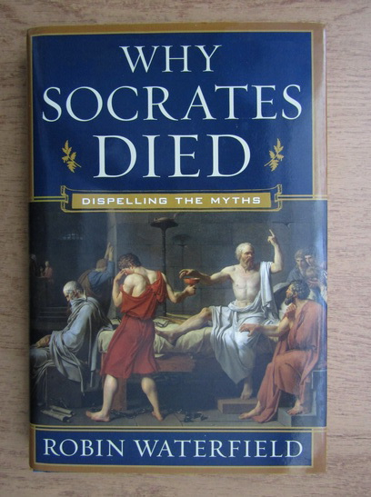 Anticariat: Robin Waterfield - Why Socrates died. Dispelling the Myths