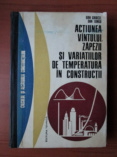 Anticariat: Dan Ghiocel - Actiunea vantului, zapezii si variatiilor de temperatura in constructii