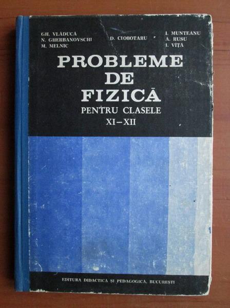 Anticariat: Gh. Vladuca - Probleme de fizica pentru clasele XI-XII