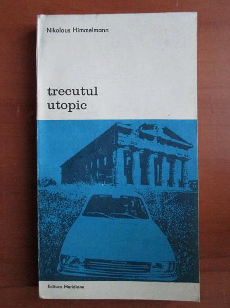 Anticariat: Nikolaus Himmelmann - Trecutul utopic. Arheologia si cultura moderna